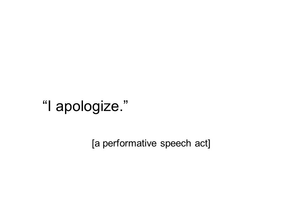 I apologize. [a performative speech act]